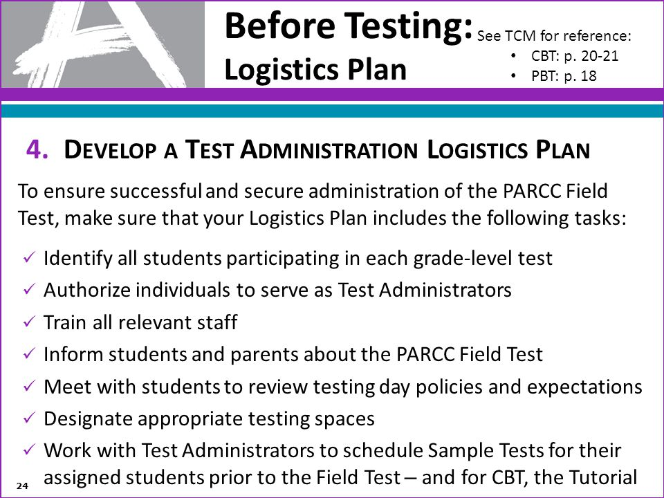 Before Testing: Logistics Plan 4.D EVELOP A T EST A DMINISTRATION L OGISTICS P LAN To ensure successful and secure administration of the PARCC Field T