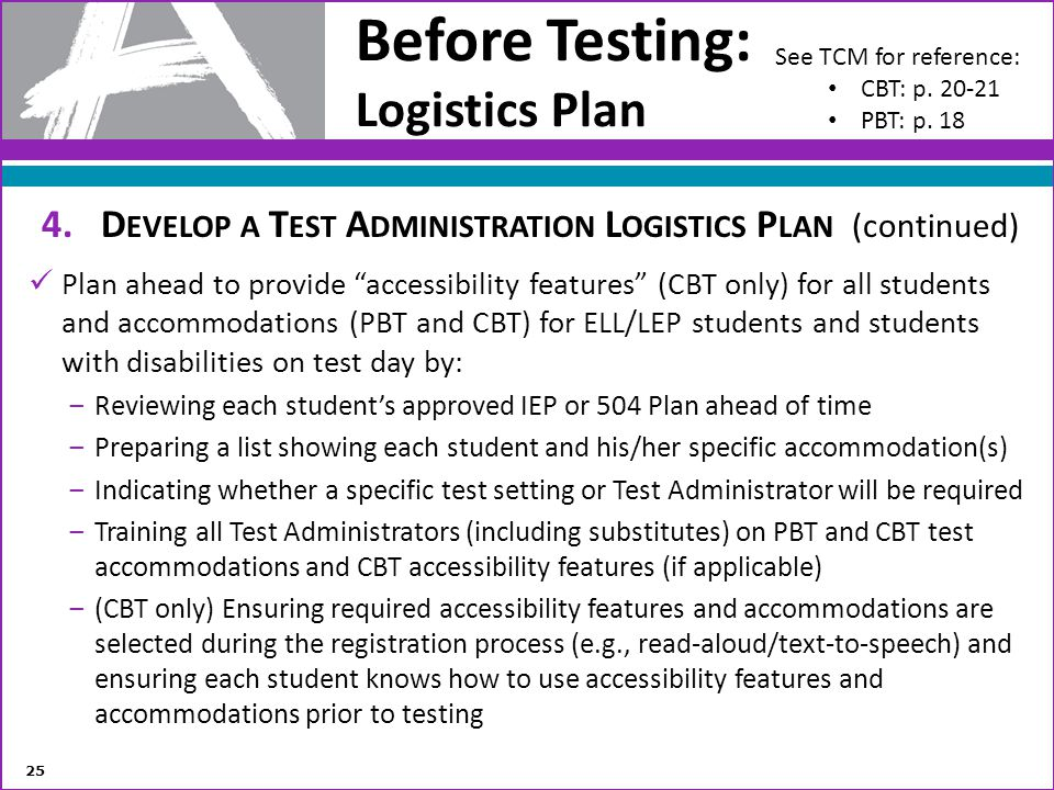 Before Testing: Logistics Plan 4.D EVELOP A T EST A DMINISTRATION L OGISTICS P LAN (continued) Plan ahead to provide accessibility features (CBT only)
