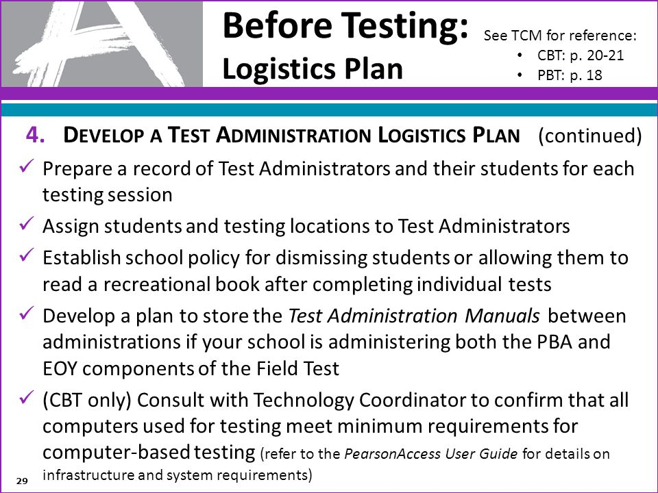 Before Testing: Logistics Plan 4.D EVELOP A T EST A DMINISTRATION L OGISTICS P LAN (continued) Prepare a record of Test Administrators and their stude