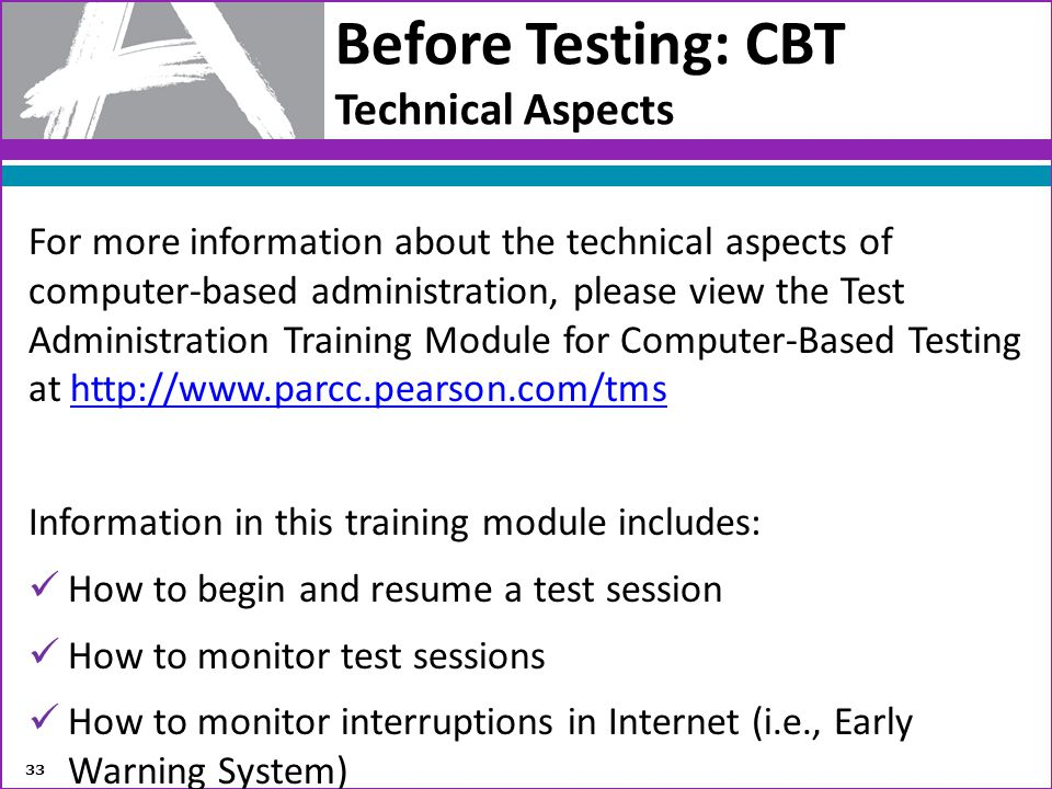 Before Testing: CBT Technical Aspects For more information about the technical aspects of computer-based administration, please view the Test Administ