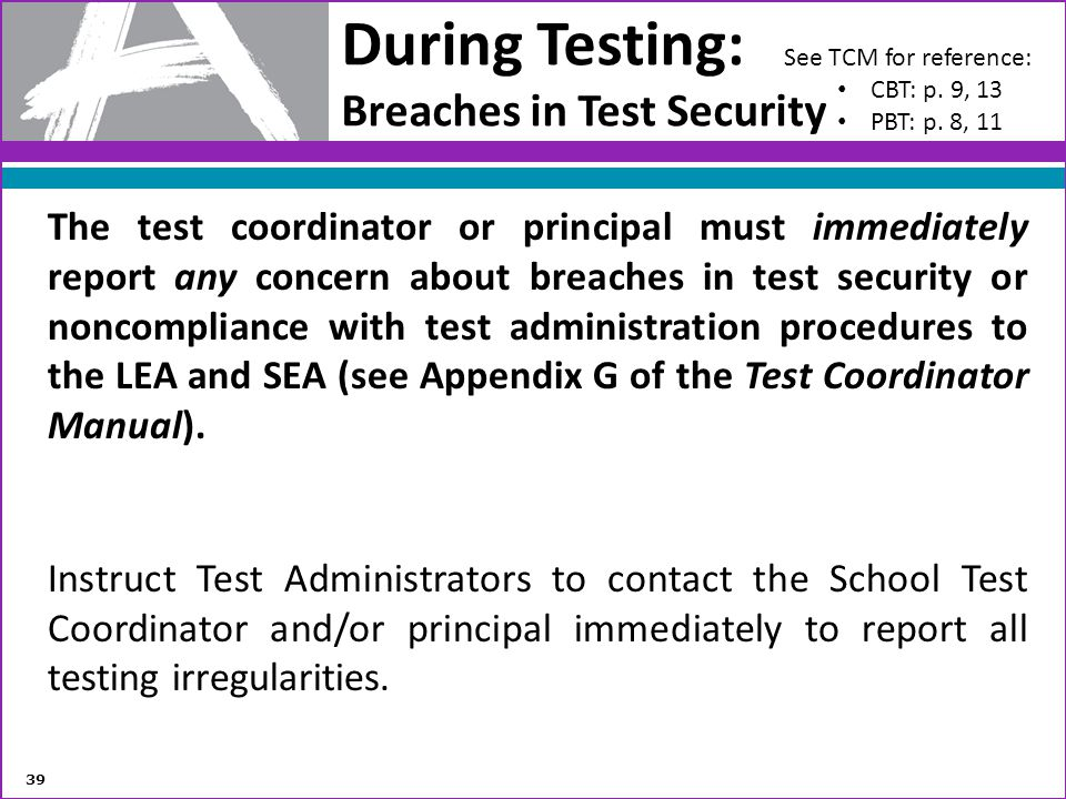 During Testing: Breaches in Test Security The test coordinator or principal must immediately report any concern about breaches in test security or non