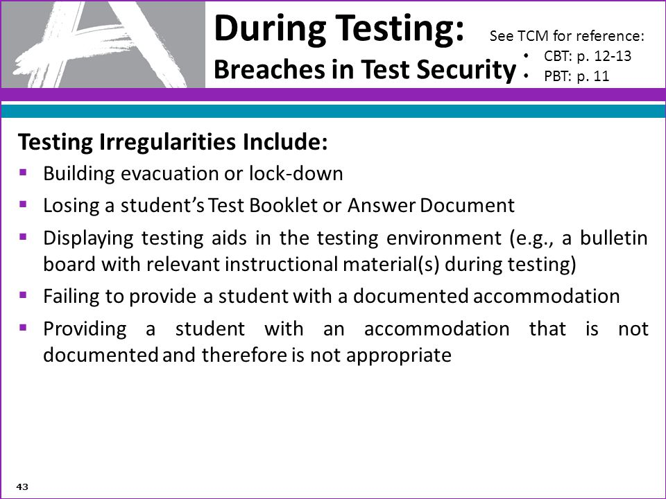 During Testing: Breaches in Test Security Testing Irregularities Include: Building evacuation or lock-down Losing a students Test Booklet or Answer Do