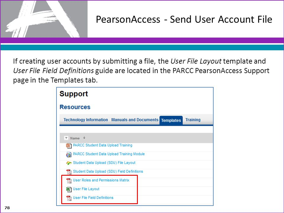 If creating user accounts by submitting a file, the User File Layout template and User File Field Definitions guide are located in the PARCC PearsonAc