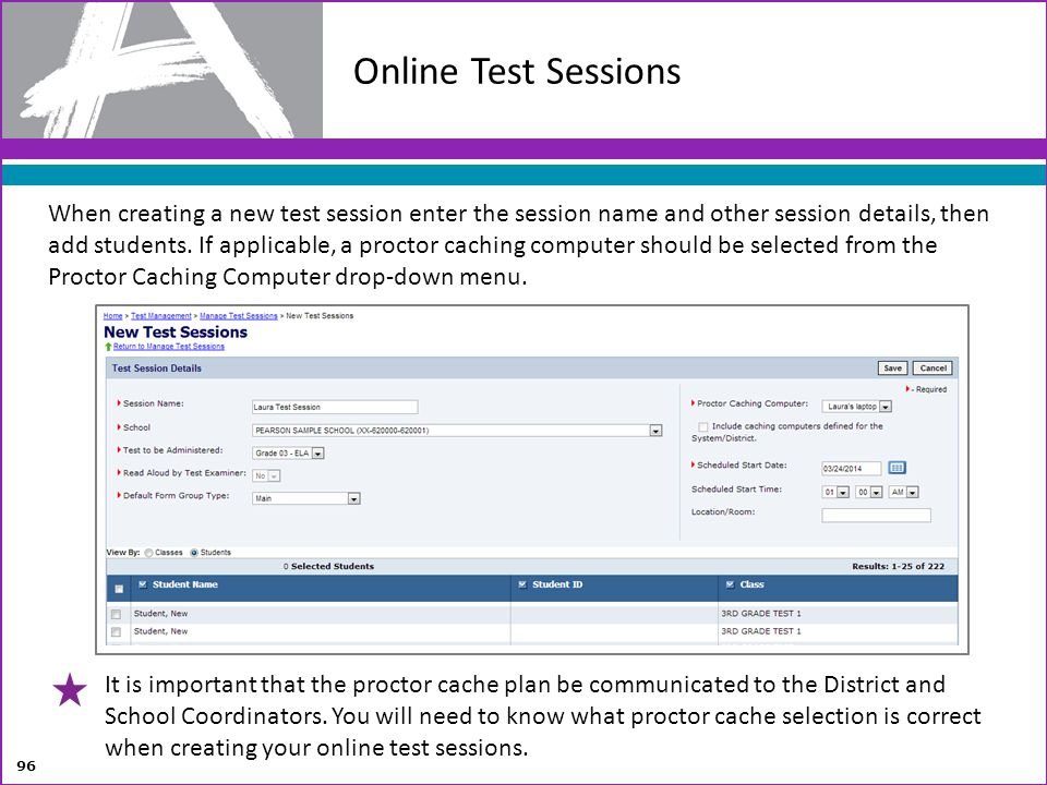 Online Test Sessions 96 When creating a new test session enter the session name and other session details, then add students. If applicable, a proctor