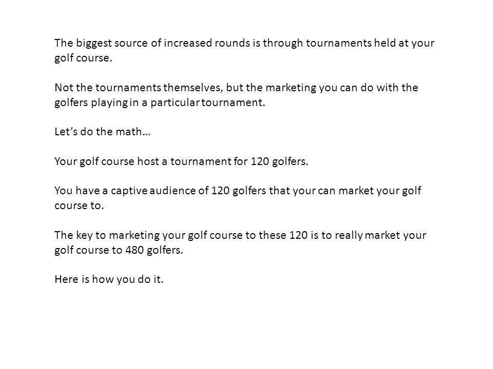 The biggest source of increased rounds is through tournaments held at your golf course.