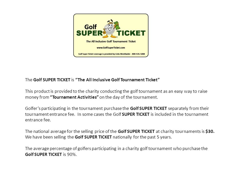 The Golf SUPER TICKET is The All Inclusive Golf Tournament Ticket This product is provided to the charity conducting the golf tournament as an easy way to raise money from Tournament Activities on the day of the tournament.