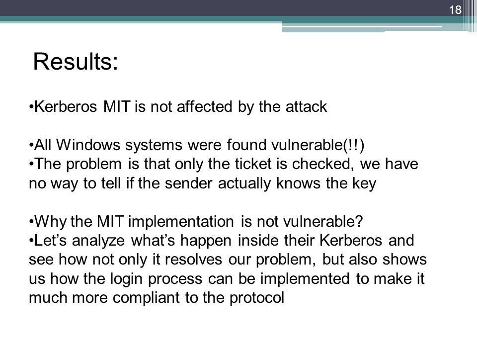 18 Results: Kerberos MIT is not affected by the attack All Windows systems were found vulnerable(!!) The problem is that only the ticket is checked, we have no way to tell if the sender actually knows the key Why the MIT implementation is not vulnerable.