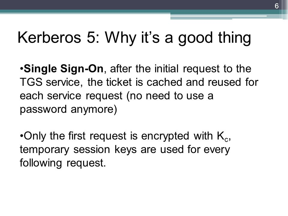 Kerberos 5: Why its a good thing Single Sign-On, after the initial request to the TGS service, the ticket is cached and reused for each service request (no need to use a password anymore) Only the first request is encrypted with K c, temporary session keys are used for every following request.
