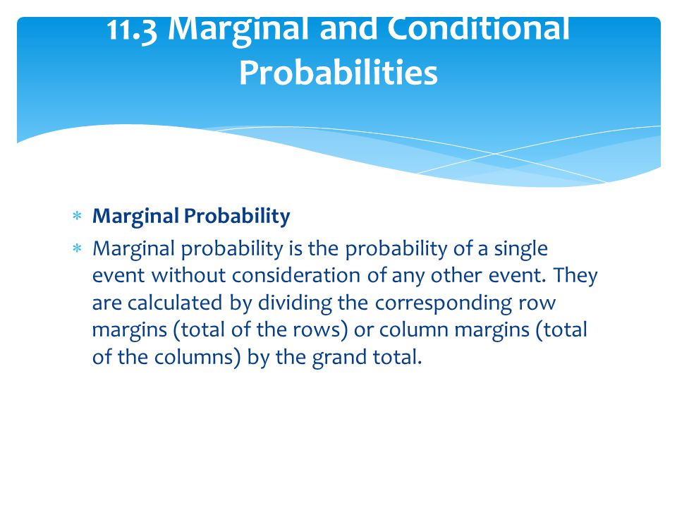 Marginal Probability Marginal probability is the probability of a single event without consideration of any other event. They are calculated by dividi