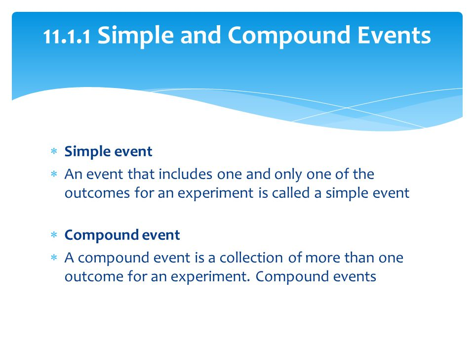 Simple event An event that includes one and only one of the outcomes for an experiment is called a simple event Compound event A compound event is a c