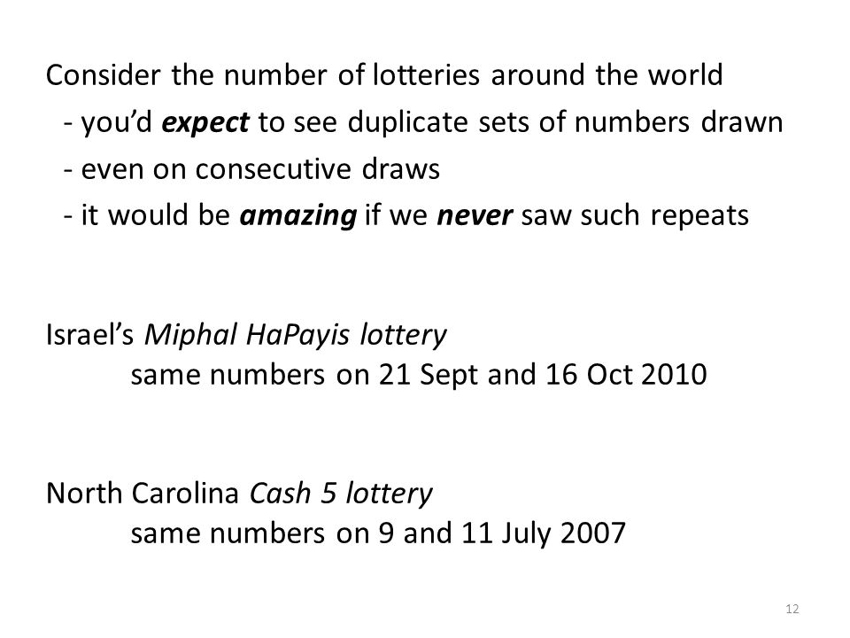 Consider the number of lotteries around the world - youd expect to see duplicate sets of numbers drawn - even on consecutive draws - it would be amazi