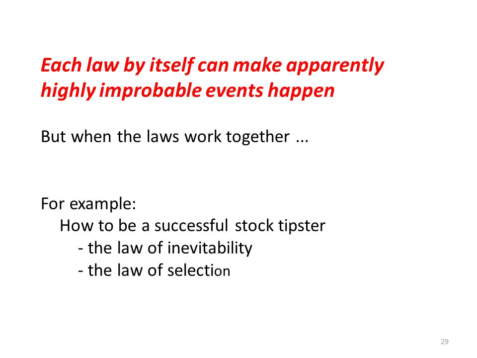 29 Each law by itself can make apparently highly improbable events happen But when the laws work together... For example: How to be a successful stock