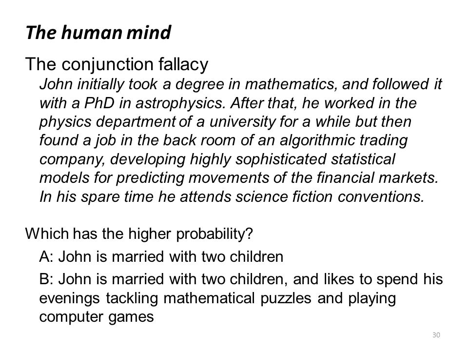 30 The human mind The conjunction fallacy John initially took a degree in mathematics, and followed it with a PhD in astrophysics. After that, he work