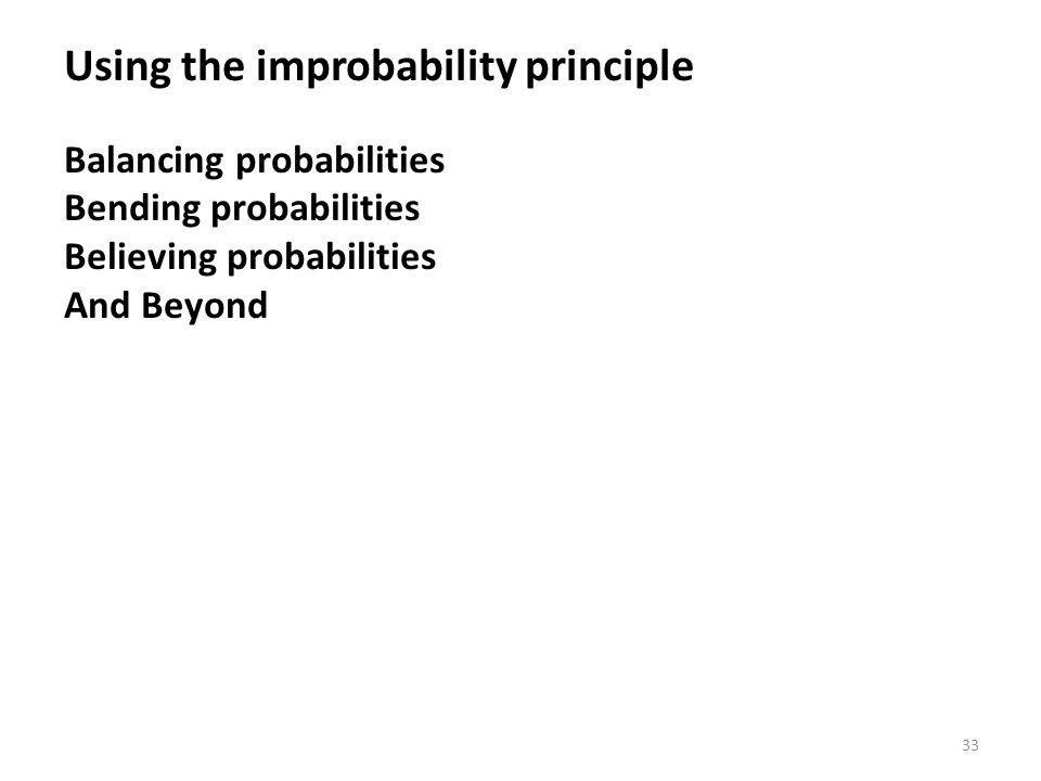 33 Using the improbability principle Balancing probabilities Bending probabilities Believing probabilities And Beyond