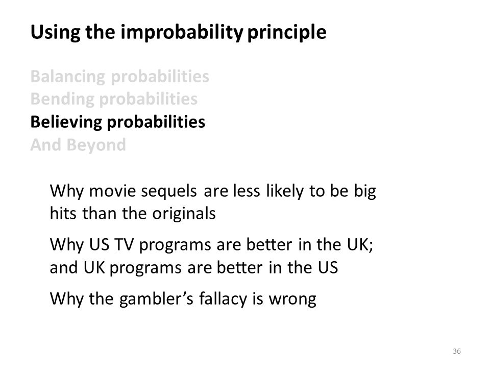 36 Using the improbability principle Balancing probabilities Bending probabilities Believing probabilities And Beyond Why movie sequels are less likel