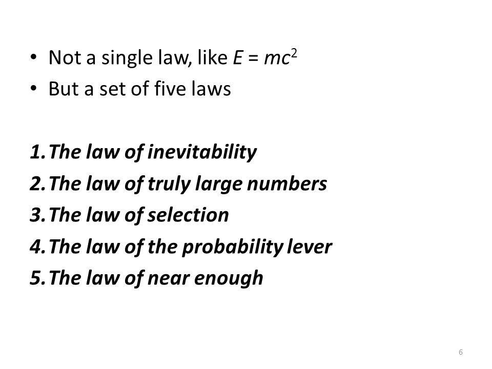 Not a single law, like E = mc 2 But a set of five laws 1.The law of inevitability 2.The law of truly large numbers 3.The law of selection 4.The law of