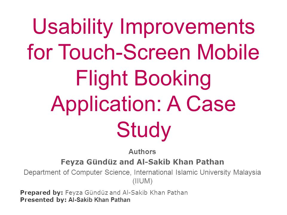 Usability Improvements for Touch-Screen Mobile Flight Booking Application: A Case Study Prepared by: Feyza Gündüz and Al-Sakib Khan Pathan Presented by: Al-Sakib Khan Pathan Authors Feyza Gündüz and Al-Sakib Khan Pathan Department of Computer Science, International Islamic University Malaysia (IIUM)
