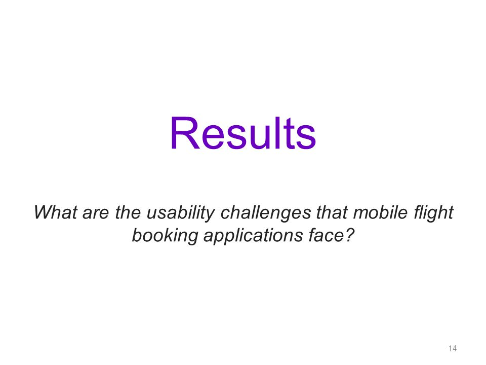 Results What are the usability challenges that mobile flight booking applications face? 14
