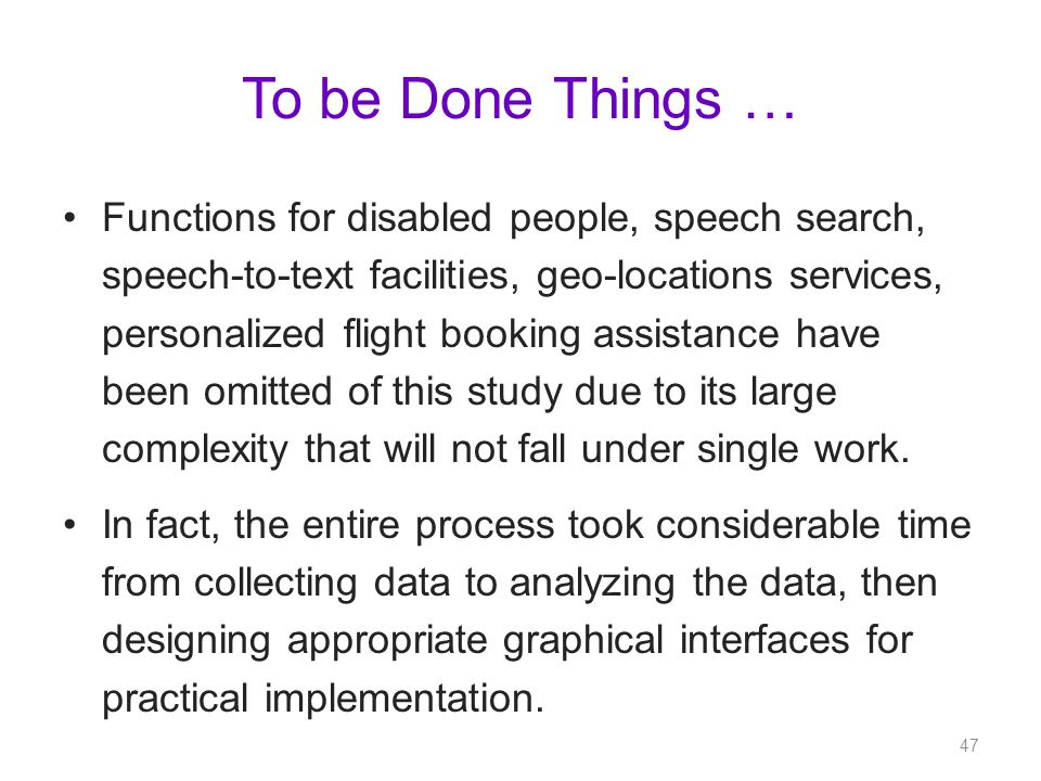 To be Done Things … Functions for disabled people, speech search, speech-to-text facilities, geo-locations services, personalized flight booking assistance have been omitted of this study due to its large complexity that will not fall under single work.
