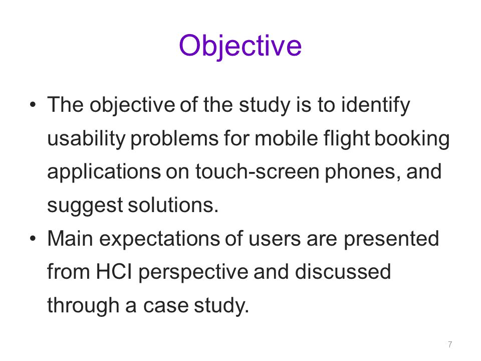 Objective The objective of the study is to identify usability problems for mobile flight booking applications on touch-screen phones, and suggest solutions.