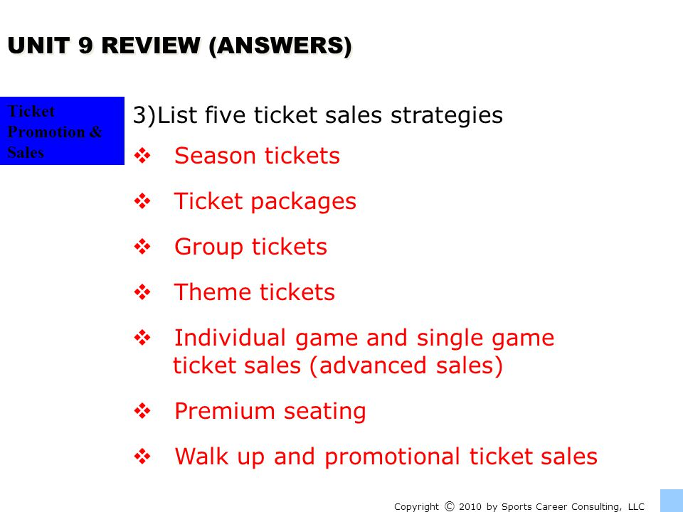 Ticket Promotion & Sales UNIT 9 REVIEW (ANSWERS) Copyright © 2010 by Sports Career Consulting, LLC 3)List five ticket sales strategies Season tickets Ticket packages Group tickets Theme tickets Individual game and single game ticket sales (advanced sales) Premium seating Walk up and promotional ticket sales