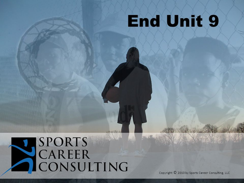 End Unit 9 Copyright © 2010 by Sports Career Consulting, LLC