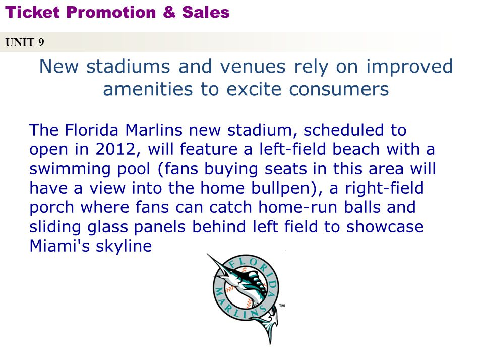 New stadiums and venues rely on improved amenities to excite consumers UNIT 9 Ticket Promotion & Sales Copyright © 2010 by Sports Career Consulting, LLC The Florida Marlins new stadium, scheduled to open in 2012, will feature a left-field beach with a swimming pool (fans buying seats in this area will have a view into the home bullpen), a right-field porch where fans can catch home-run balls and sliding glass panels behind left field to showcase Miami s skyline
