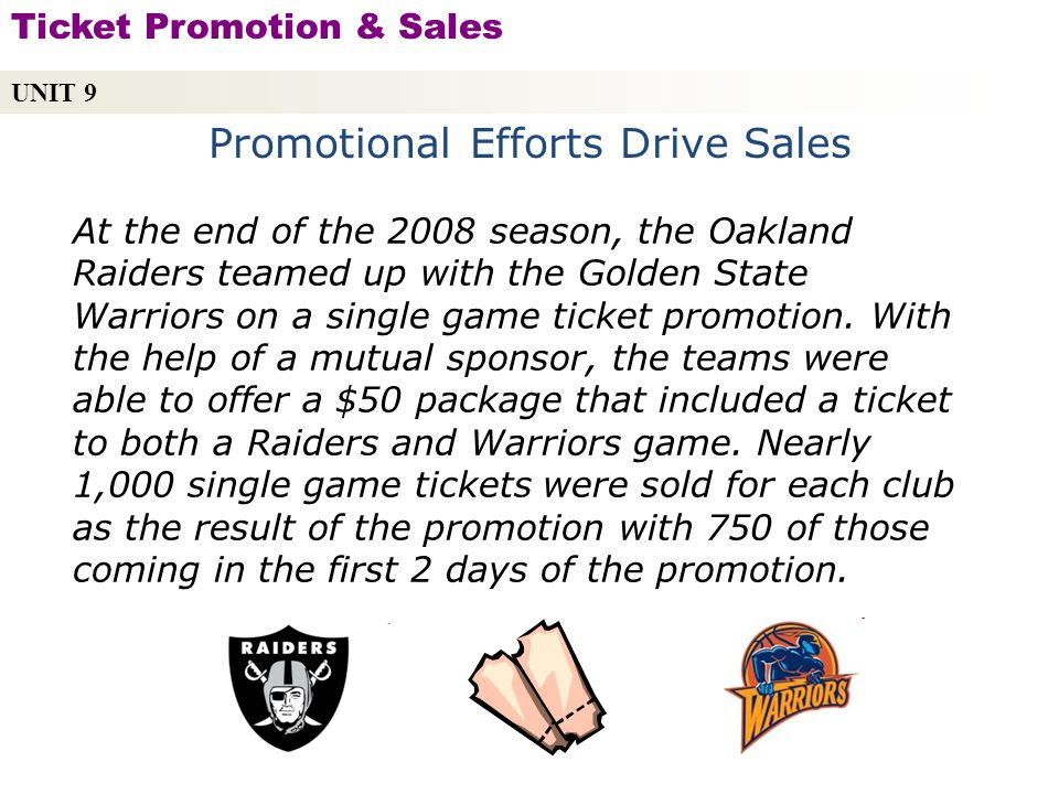 Promotional Efforts Drive Sales At the end of the 2008 season, the Oakland Raiders teamed up with the Golden State Warriors on a single game ticket promotion.