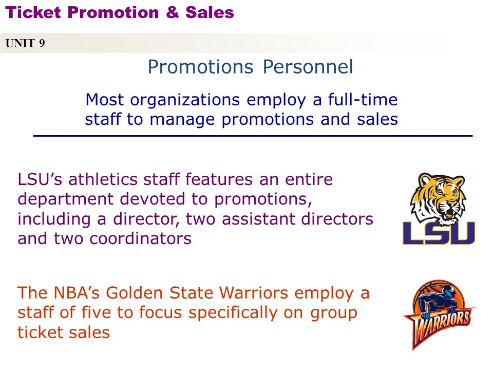 Promotions Personnel UNIT 9 Ticket Promotion & Sales Copyright © 2010 by Sports Career Consulting, LLC LSUs athletics staff features an entire department devoted to promotions, including a director, two assistant directors and two coordinators The NBAs Golden State Warriors employ a staff of five to focus specifically on group ticket sales Most organizations employ a full-time staff to manage promotions and sales