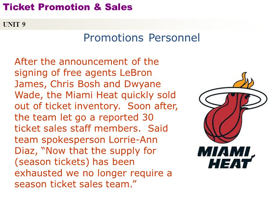 Promotions Personnel UNIT 9 Ticket Promotion & Sales Copyright © 2010 by Sports Career Consulting, LLC After the announcement of the signing of free agents LeBron James, Chris Bosh and Dwyane Wade, the Miami Heat quickly sold out of ticket inventory.