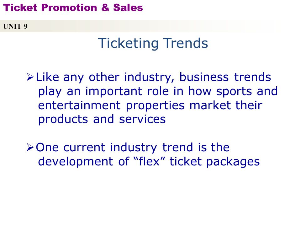 Ticketing Trends Like any other industry, business trends play an important role in how sports and entertainment properties market their products and services One current industry trend is the development of flex ticket packages UNIT 9 Ticket Promotion & Sales Copyright © 2010 by Sports Career Consulting, LLC