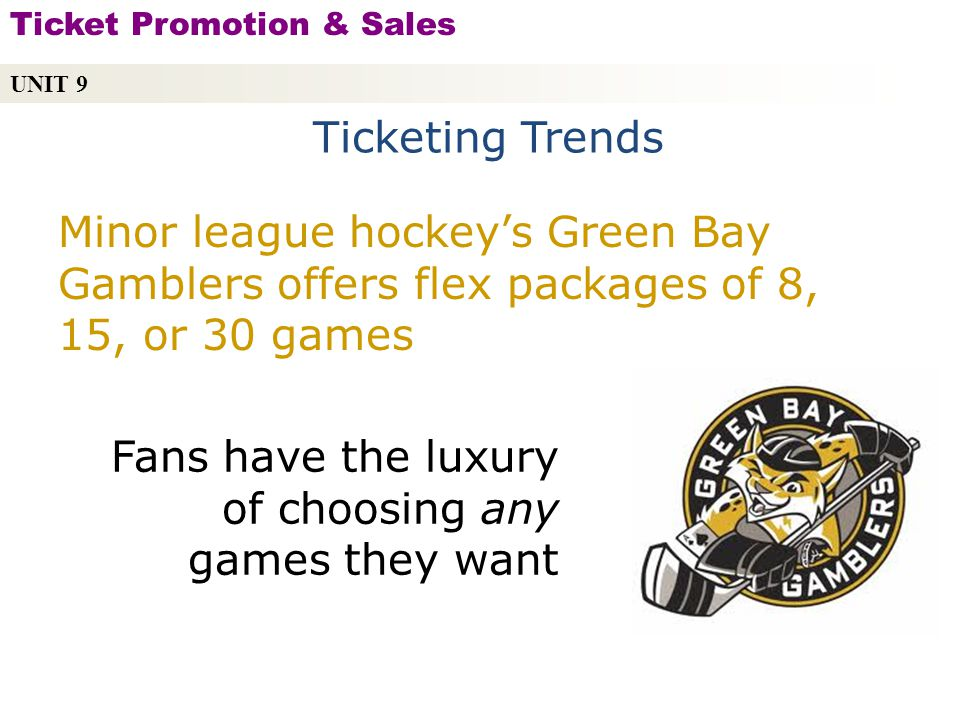 Ticketing Trends UNIT 9 Ticket Promotion & Sales Copyright © 2010 by Sports Career Consulting, LLC Minor league hockeys Green Bay Gamblers offers flex packages of 8, 15, or 30 games Fans have the luxury of choosing any games they want