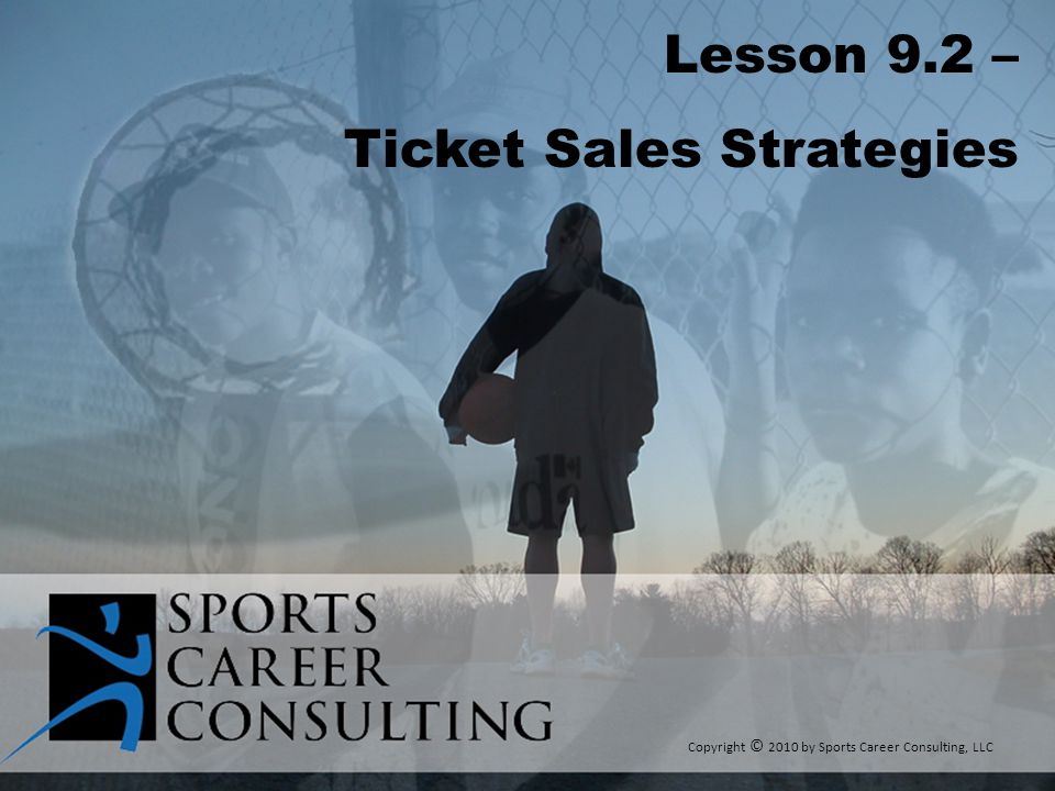 Lesson 9.2 – Ticket Sales Strategies Copyright © 2010 by Sports Career Consulting, LLC