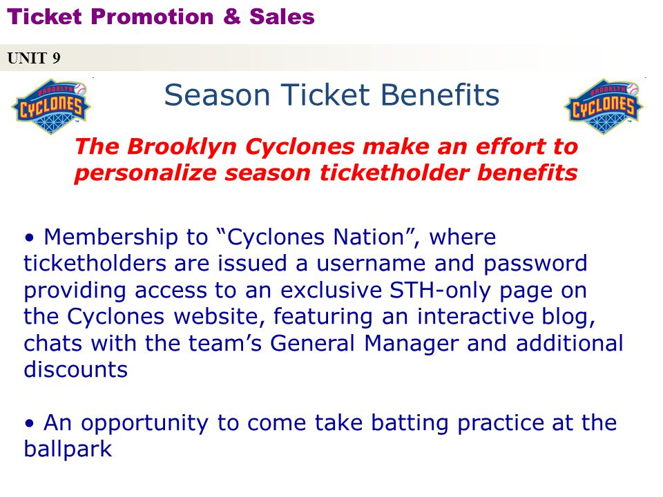 Season Ticket Benefits The Brooklyn Cyclones make an effort to personalize season ticketholder benefits Membership to Cyclones Nation, where ticketholders are issued a username and password providing access to an exclusive STH-only page on the Cyclones website, featuring an interactive blog, chats with the teams General Manager and additional discounts An opportunity to come take batting practice at the ballpark UNIT 9 Ticket Promotion & Sales Copyright © 2010 by Sports Career Consulting, LLC