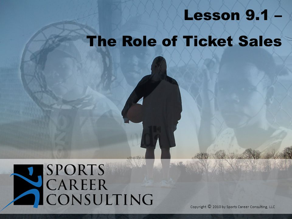 Lesson 9.1 – The Role of Ticket Sales Copyright © 2010 by Sports Career Consulting, LLC