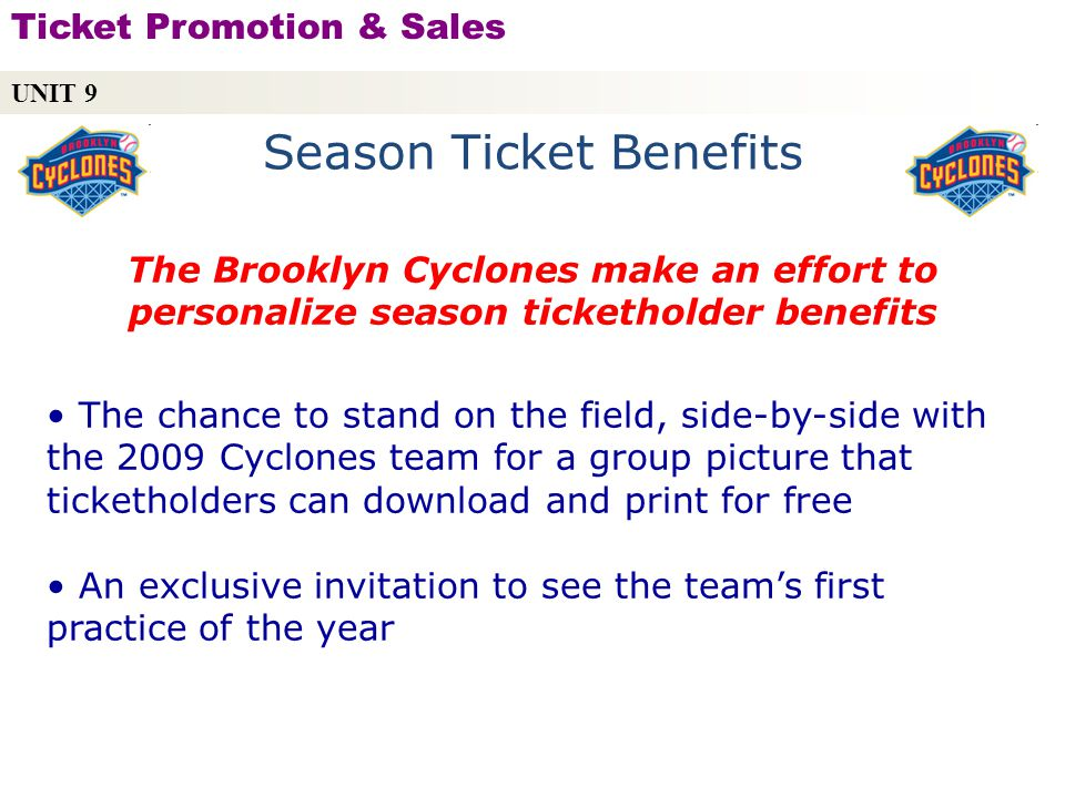 Season Ticket Benefits The Brooklyn Cyclones make an effort to personalize season ticketholder benefits The chance to stand on the field, side-by-side with the 2009 Cyclones team for a group picture that ticketholders can download and print for free An exclusive invitation to see the teams first practice of the year UNIT 9 Ticket Promotion & Sales Copyright © 2010 by Sports Career Consulting, LLC
