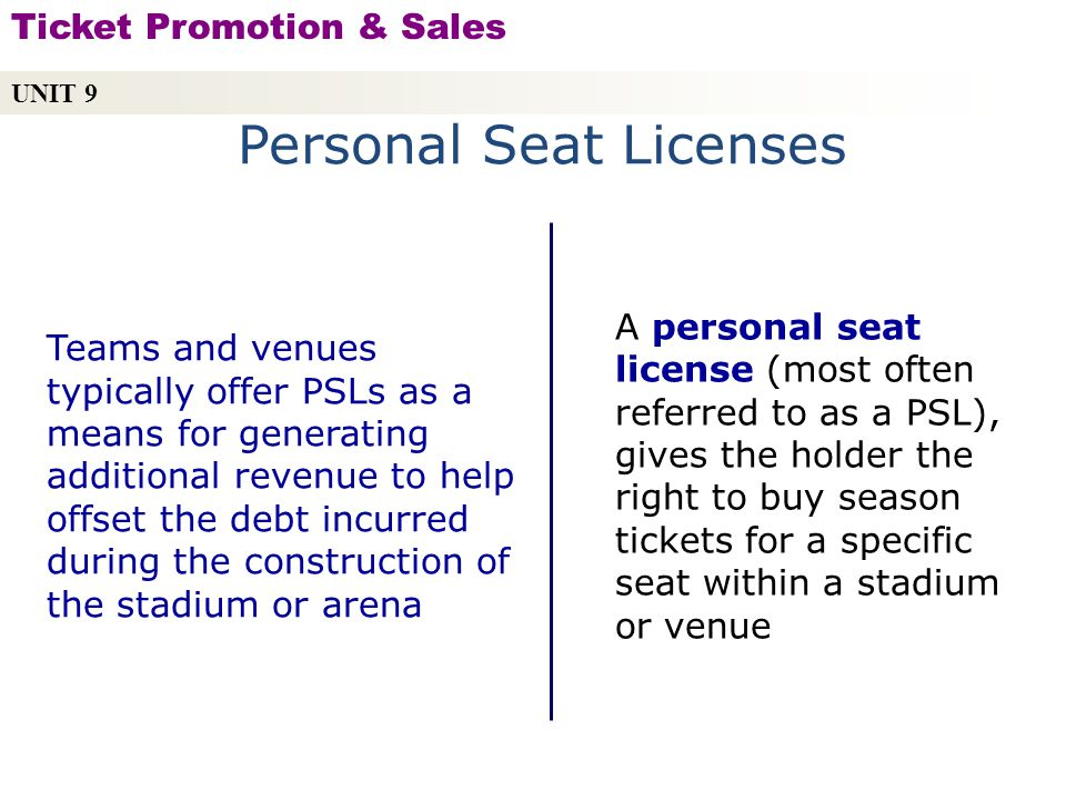 Personal Seat Licenses A personal seat license (most often referred to as a PSL), gives the holder the right to buy season tickets for a specific seat within a stadium or venue Teams and venues typically offer PSLs as a means for generating additional revenue to help offset the debt incurred during the construction of the stadium or arena UNIT 9 Ticket Promotion & Sales Copyright © 2010 by Sports Career Consulting, LLC