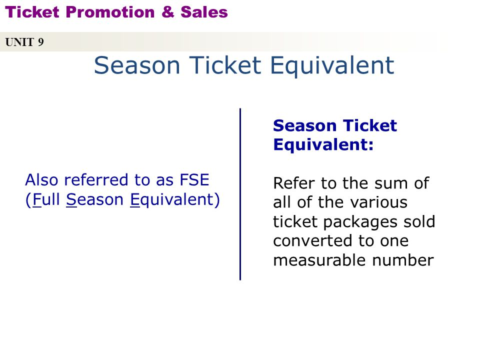 Season Ticket Equivalent Season Ticket Equivalent: Refer to the sum of all of the various ticket packages sold converted to one measurable number Also referred to as FSE (Full Season Equivalent) UNIT 9 Ticket Promotion & Sales Copyright © 2010 by Sports Career Consulting, LLC