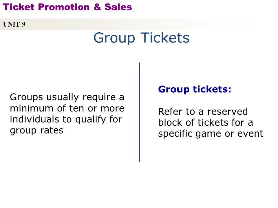 Group Tickets Group tickets: Refer to a reserved block of tickets for a specific game or event Groups usually require a minimum of ten or more individuals to qualify for group rates UNIT 9 Ticket Promotion & Sales Copyright © 2010 by Sports Career Consulting, LLC