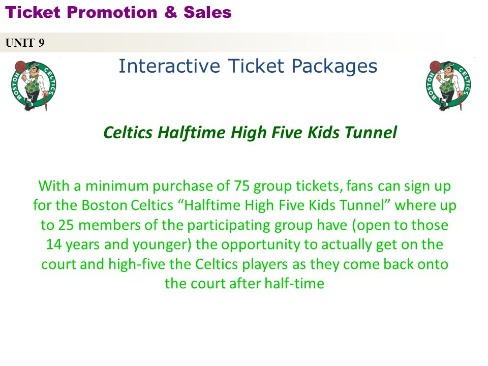 With a minimum purchase of 75 group tickets, fans can sign up for the Boston Celtics Halftime High Five Kids Tunnel where up to 25 members of the participating group have (open to those 14 years and younger) the opportunity to actually get on the court and high-five the Celtics players as they come back onto the court after half-time UNIT 9 Ticket Promotion & Sales Copyright © 2010 by Sports Career Consulting, LLC Celtics Halftime High Five Kids Tunnel