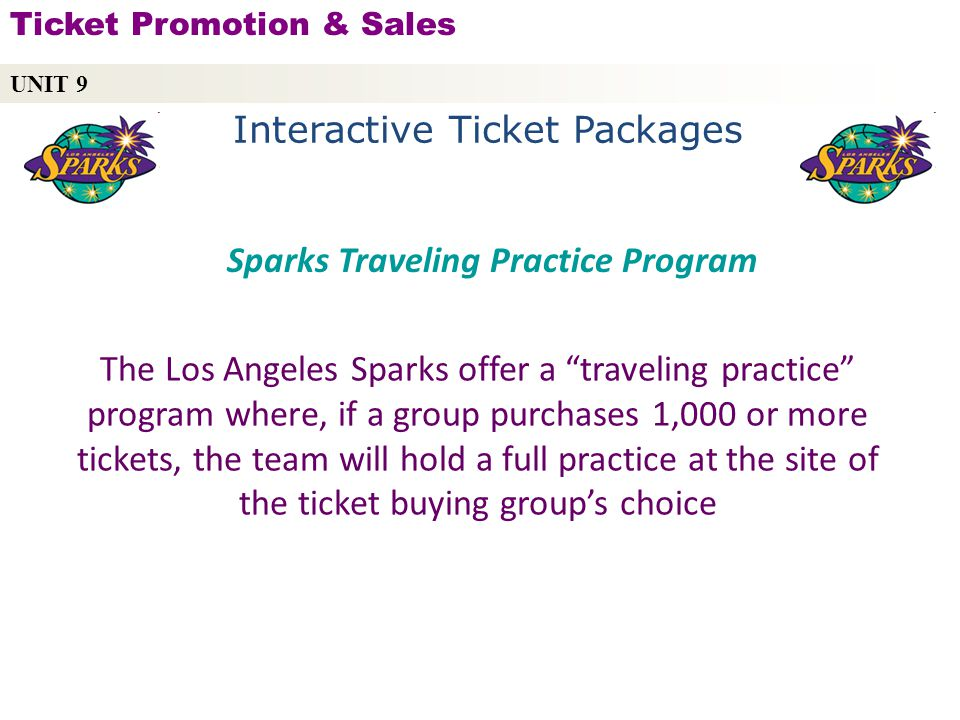 Interactive Ticket Packages The Los Angeles Sparks offer a traveling practice program where, if a group purchases 1,000 or more tickets, the team will hold a full practice at the site of the ticket buying groups choice UNIT 9 Ticket Promotion & Sales Copyright © 2010 by Sports Career Consulting, LLC Sparks Traveling Practice Program