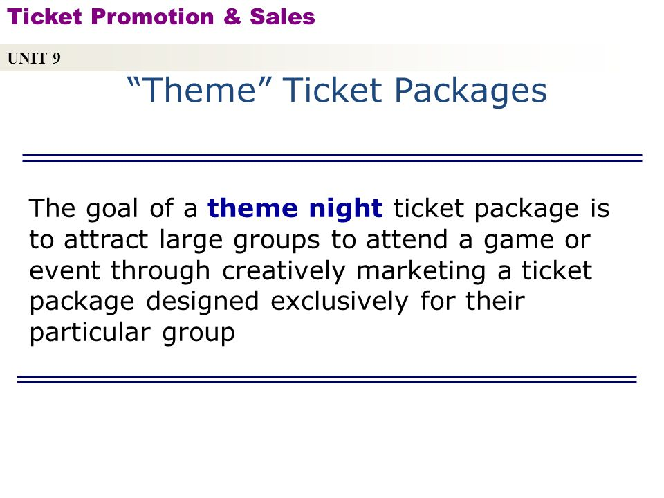 Theme Ticket Packages UNIT 9 Ticket Promotion & Sales Copyright © 2010 by Sports Career Consulting, LLC The goal of a theme night ticket package is to attract large groups to attend a game or event through creatively marketing a ticket package designed exclusively for their particular group
