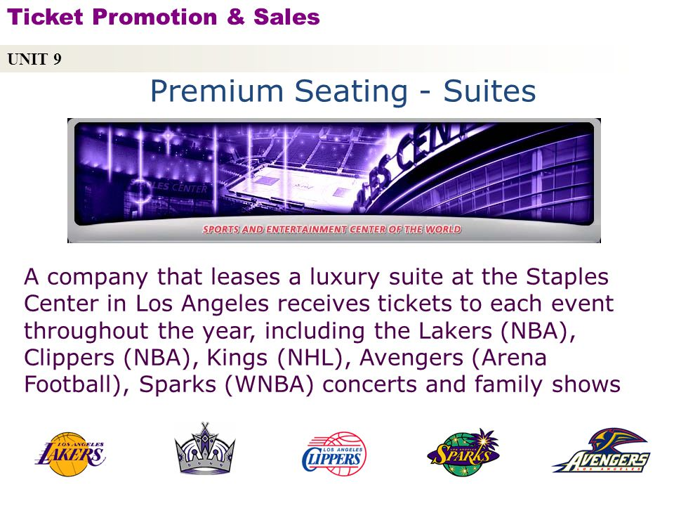Premium Seating - Suites A company that leases a luxury suite at the Staples Center in Los Angeles receives tickets to each event throughout the year, including the Lakers (NBA), Clippers (NBA), Kings (NHL), Avengers (Arena Football), Sparks (WNBA) concerts and family shows UNIT 9 Ticket Promotion & Sales Copyright © 2010 by Sports Career Consulting, LLC