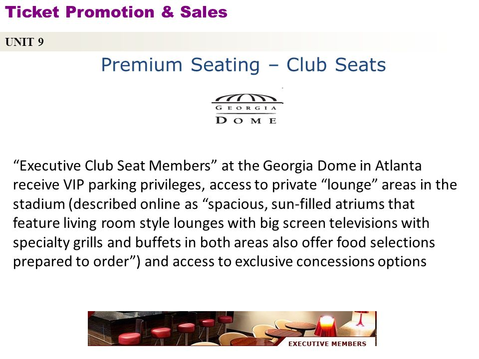 Premium Seating – Club Seats Executive Club Seat Members at the Georgia Dome in Atlanta receive VIP parking privileges, access to private lounge areas in the stadium (described online as spacious, sun-filled atriums that feature living room style lounges with big screen televisions with specialty grills and buffets in both areas also offer food selections prepared to order) and access to exclusive concessions options UNIT 9 Ticket Promotion & Sales Copyright © 2010 by Sports Career Consulting, LLC