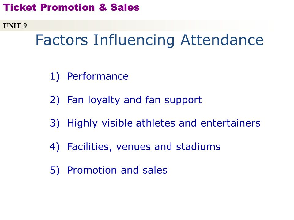 Factors Influencing Attendance 1) Performance 2) Fan loyalty and fan support 3) Highly visible athletes and entertainers 4) Facilities, venues and stadiums 5) Promotion and sales UNIT 9 Ticket Promotion & Sales Copyright © 2010 by Sports Career Consulting, LLC
