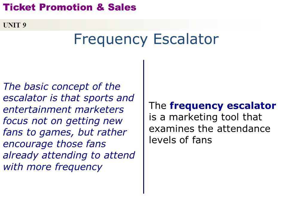 Frequency Escalator The frequency escalator is a marketing tool that examines the attendance levels of fans The basic concept of the escalator is that sports and entertainment marketers focus not on getting new fans to games, but rather encourage those fans already attending to attend with more frequency UNIT 9 Ticket Promotion & Sales Copyright © 2010 by Sports Career Consulting, LLC