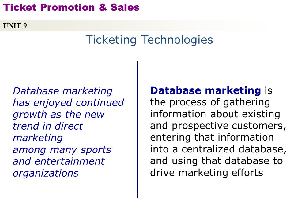 Ticketing Technologies Database marketing is the process of gathering information about existing and prospective customers, entering that information into a centralized database, and using that database to drive marketing efforts Database marketing has enjoyed continued growth as the new trend in direct marketing among many sports and entertainment organizations UNIT 9 Ticket Promotion & Sales Copyright © 2010 by Sports Career Consulting, LLC