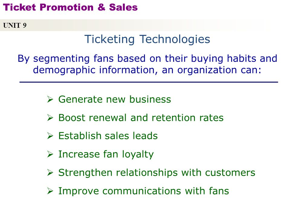 Ticketing Technologies UNIT 9 Ticket Promotion & Sales Copyright © 2010 by Sports Career Consulting, LLC Generate new business Boost renewal and retention rates Establish sales leads Increase fan loyalty Strengthen relationships with customers Improve communications with fans By segmenting fans based on their buying habits and demographic information, an organization can: