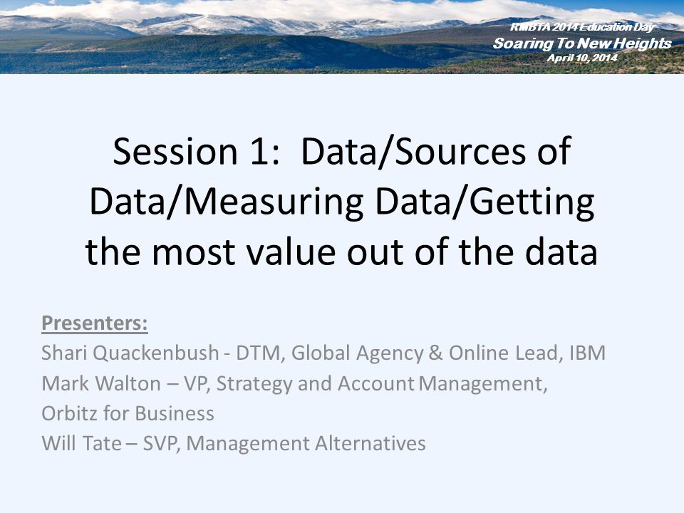 Session 1: Data/Sources of Data/Measuring Data/Getting the most value out of the data Presenters: Shari Quackenbush - DTM, Global Agency & Online Lead