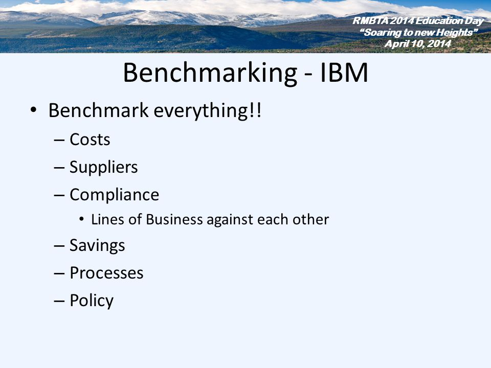 Benchmarking - IBM Benchmark everything!! – Costs – Suppliers – Compliance Lines of Business against each other – Savings – Processes – Policy RMBTA 2